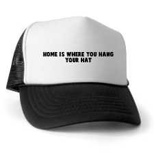 Home is where you hang your hat --- NOT.