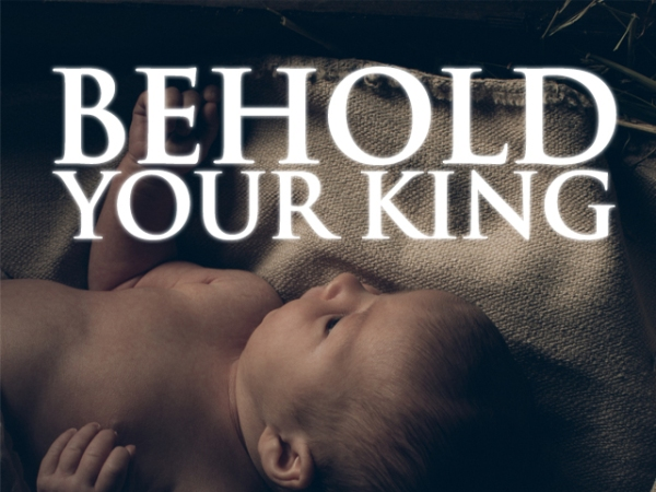 BEHOLD YOUR KING - JESUS CHRIST